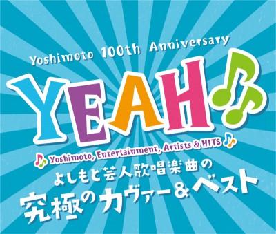 V.A.『YEAH♪♪~YOSHIMOTO COVER & BEST~』 [CD3枚組]5月28日発売/3,500円/よしもとアール・アンド・シー
