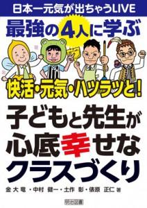 日本一元気が出ちゃうLIVE 最強の4人に学ぶ 快活・元気・ハツラツと! 子どもと先生が心底幸せなクラスづくり